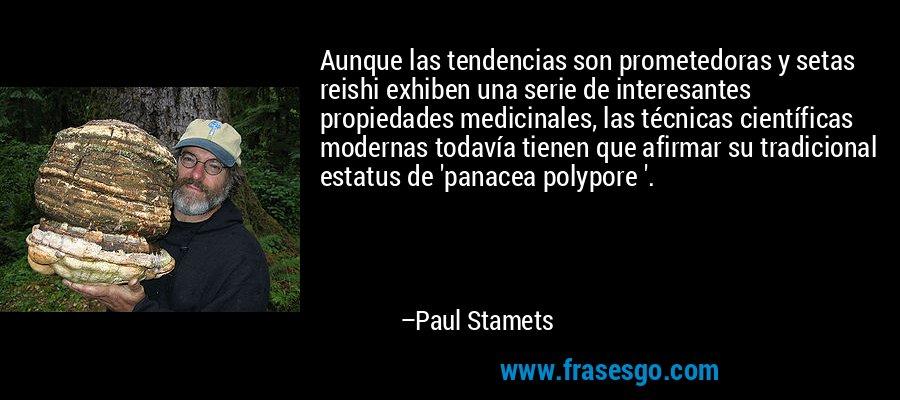 Aunque las tendencias son prometedoras y setas reishi exhiben una serie de interesantes propiedades medicinales, las técnicas científicas modernas todavía tienen que afirmar su tradicional estatus de 'panacea polypore '. – Paul Stamets