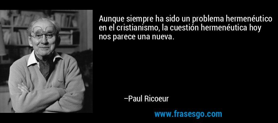 Aunque siempre ha sido un problema hermenéutico en el cristianismo, la cuestión hermenéutica hoy nos parece una nueva. – Paul Ricoeur