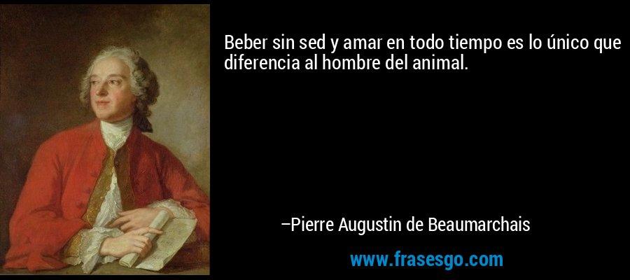 Beber sin sed y amar en todo tiempo es lo único que diferencia al hombre del animal. – Pierre Augustin de Beaumarchais