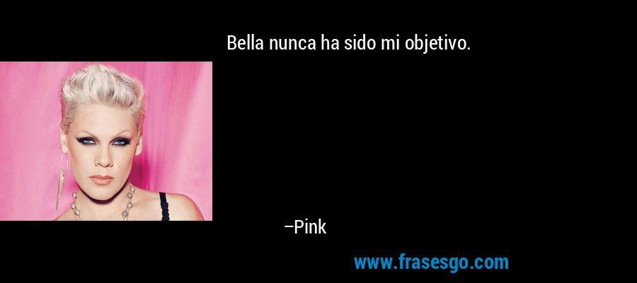 Bella nunca ha sido mi objetivo. – Pink