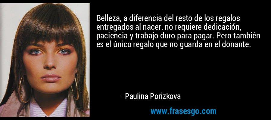 Belleza, a diferencia del resto de los regalos entregados al nacer, no requiere dedicación, paciencia y trabajo duro para pagar. Pero también es el único regalo que no guarda en el donante. – Paulina Porizkova