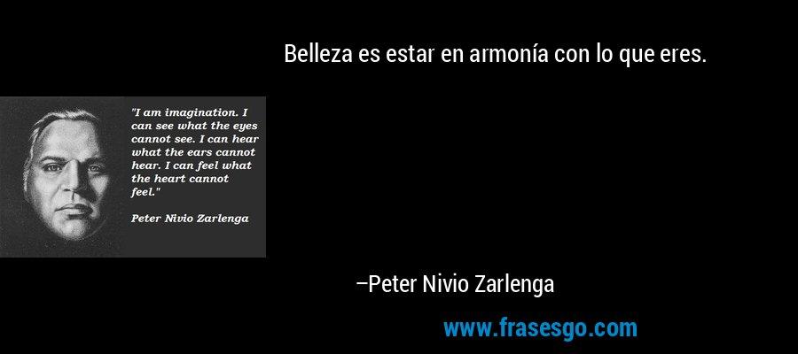 Belleza es estar en armonía con lo que eres. – Peter Nivio Zarlenga