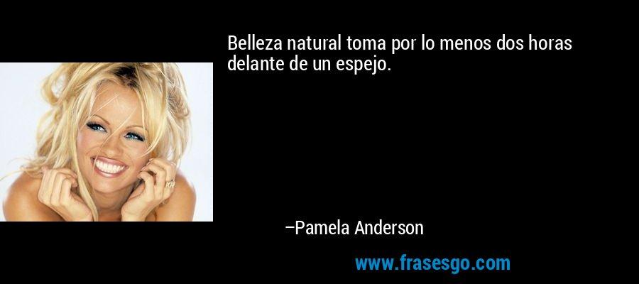 Belleza natural toma por lo menos dos horas delante de un espejo. – Pamela Anderson