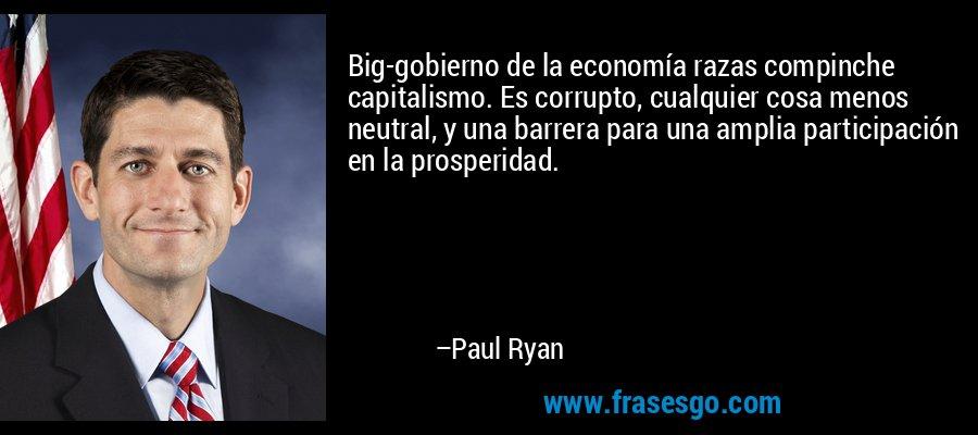 Big-gobierno de la economía razas compinche capitalismo. Es corrupto, cualquier cosa menos neutral, y una barrera para una amplia participación en la prosperidad. – Paul Ryan