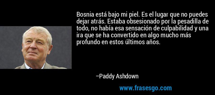 Bosnia está bajo mi piel. Es el lugar que no puedes dejar atrás. Estaba obsesionado por la pesadilla de todo, no había esa sensación de culpabilidad y una ira que se ha convertido en algo mucho más profundo en estos últimos años. – Paddy Ashdown