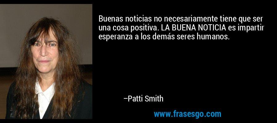 Buenas noticias no necesariamente tiene que ser una cosa positiva. LA BUENA NOTICIA es impartir esperanza a los demás seres humanos. – Patti Smith