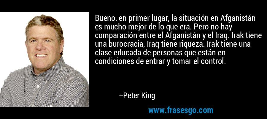 Bueno, en primer lugar, la situación en Afganistán es mucho mejor de lo que era. Pero no hay comparación entre el Afganistán y el Iraq. Irak tiene una burocracia, Iraq tiene riqueza. Irak tiene una clase educada de personas que están en condiciones de entrar y tomar el control. – Peter King
