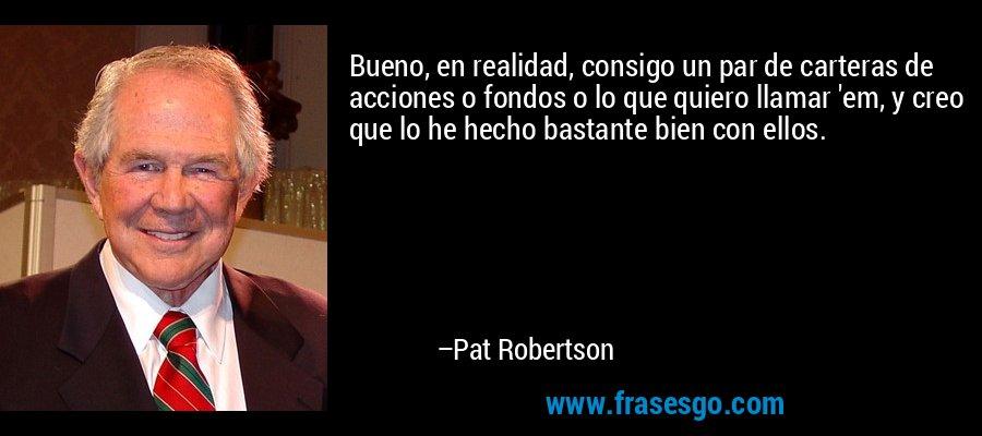 Bueno, en realidad, consigo un par de carteras de acciones o fondos o lo que quiero llamar 'em, y creo que lo he hecho bastante bien con ellos. – Pat Robertson