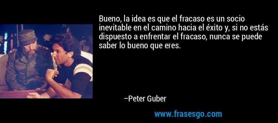 Bueno, la idea es que el fracaso es un socio inevitable en el camino hacia el éxito y, si no estás dispuesto a enfrentar el fracaso, nunca se puede saber lo bueno que eres. – Peter Guber