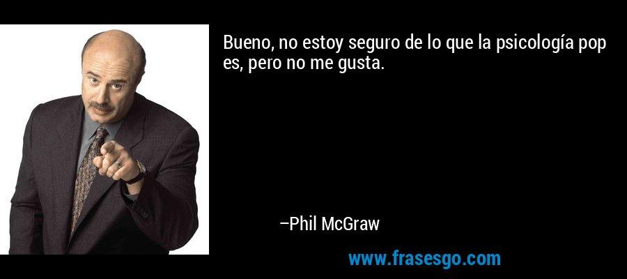 Bueno, no estoy seguro de lo que la psicología pop es, pero no me gusta. – Phil McGraw