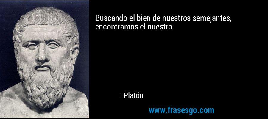 Buscando el bien de nuestros semejantes, encontramos el nuestro. – Platón