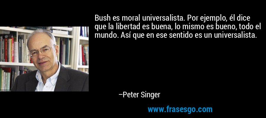 Bush es moral universalista. Por ejemplo, él dice que la libertad es buena, lo mismo es bueno, todo el mundo. Así que en ese sentido es un universalista. – Peter Singer