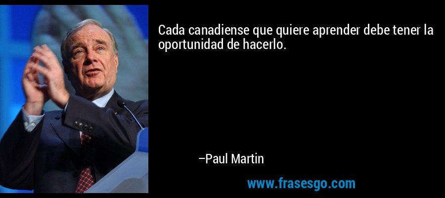 Cada canadiense que quiere aprender debe tener la oportunidad de hacerlo. – Paul Martin