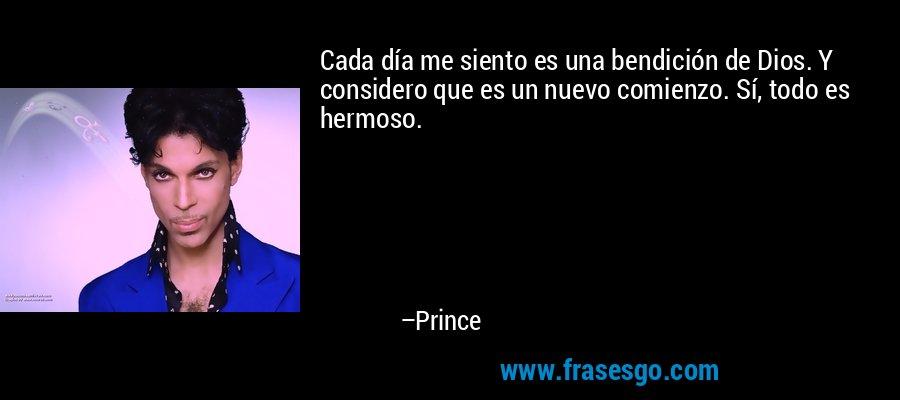 Cada día me siento es una bendición de Dios. Y considero que es un nuevo comienzo. Sí, todo es hermoso. – Prince