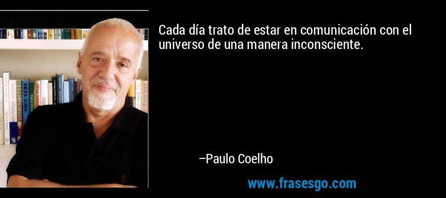 Cada día trato de estar en comunicación con el universo de una manera inconsciente. – Paulo Coelho