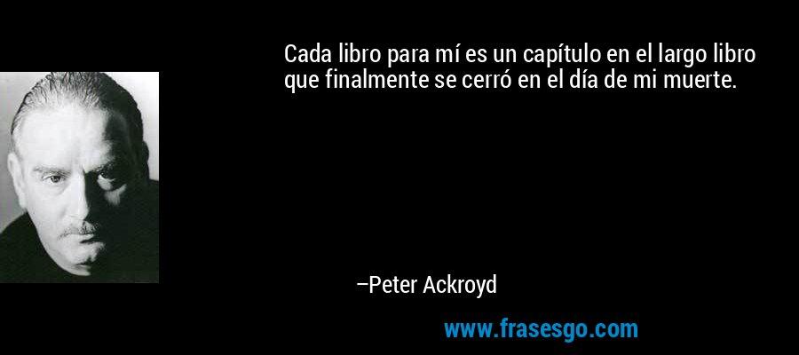 Cada libro para mí es un capítulo en el largo libro que finalmente se cerró en el día de mi muerte. – Peter Ackroyd