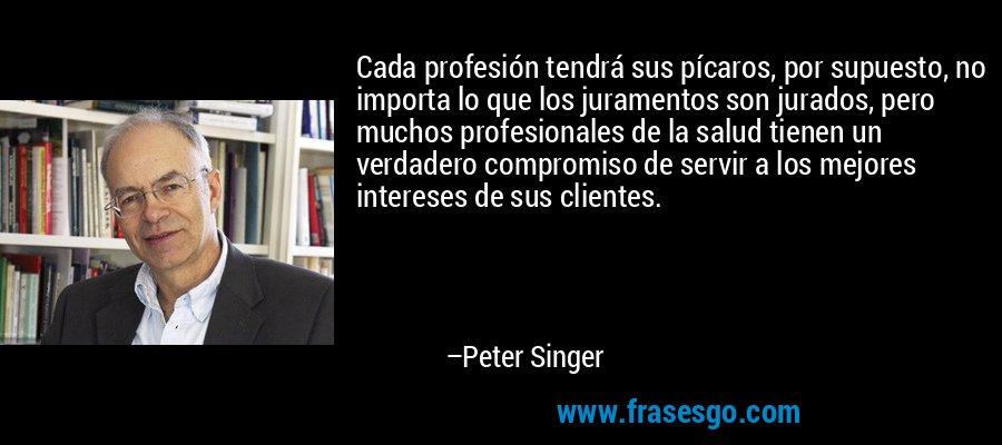 Cada profesión tendrá sus pícaros, por supuesto, no importa lo que los juramentos son jurados, pero muchos profesionales de la salud tienen un verdadero compromiso de servir a los mejores intereses de sus clientes. – Peter Singer