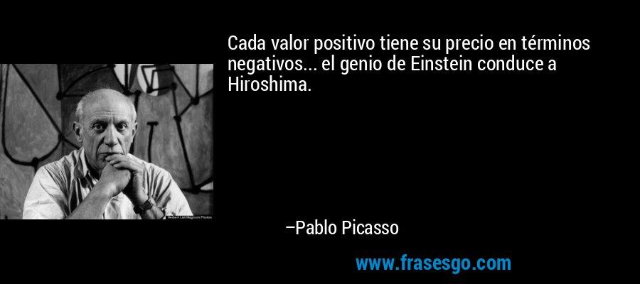 Cada valor positivo tiene su precio en términos negativos... el genio de Einstein conduce a Hiroshima. – Pablo Picasso