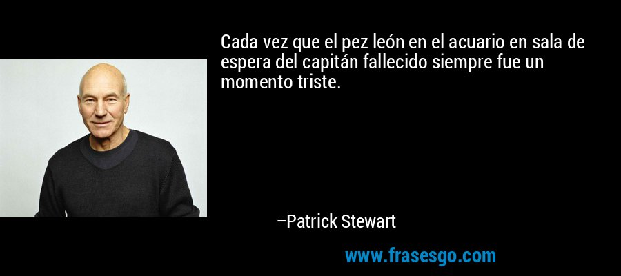 Cada vez que el pez león en el acuario en sala de espera del capitán fallecido siempre fue un momento triste. – Patrick Stewart
