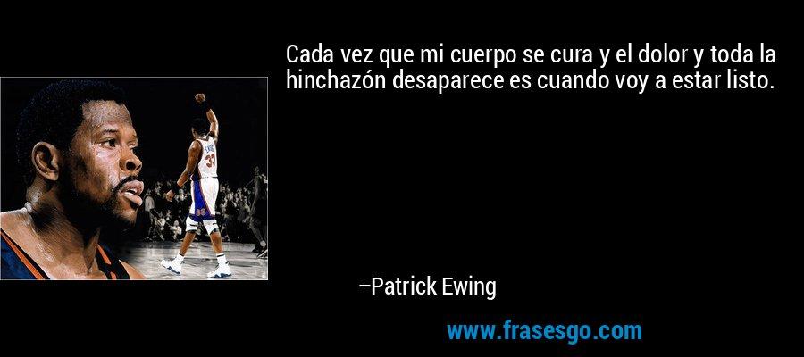 Cada vez que mi cuerpo se cura y el dolor y toda la hinchazón desaparece es cuando voy a estar listo. – Patrick Ewing