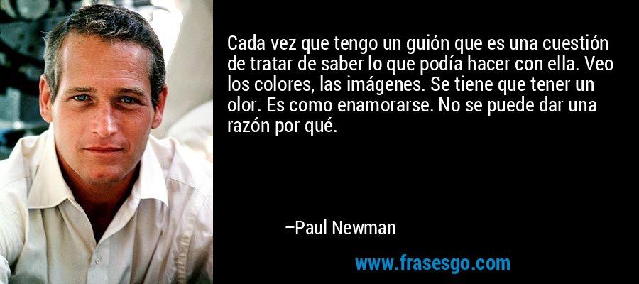 Cada vez que tengo un guión que es una cuestión de tratar de saber lo que podía hacer con ella. Veo los colores, las imágenes. Se tiene que tener un olor. Es como enamorarse. No se puede dar una razón por qué. – Paul Newman