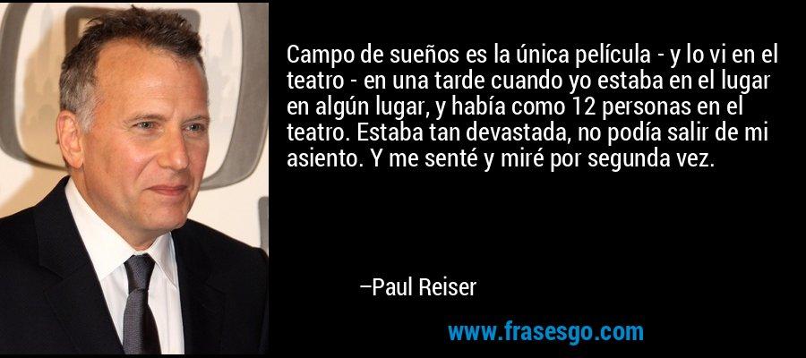 Campo de sueños es la única película - y lo vi en el teatro - en una tarde cuando yo estaba en el lugar en algún lugar, y había como 12 personas en el teatro. Estaba tan devastada, no podía salir de mi asiento. Y me senté y miré por segunda vez. – Paul Reiser