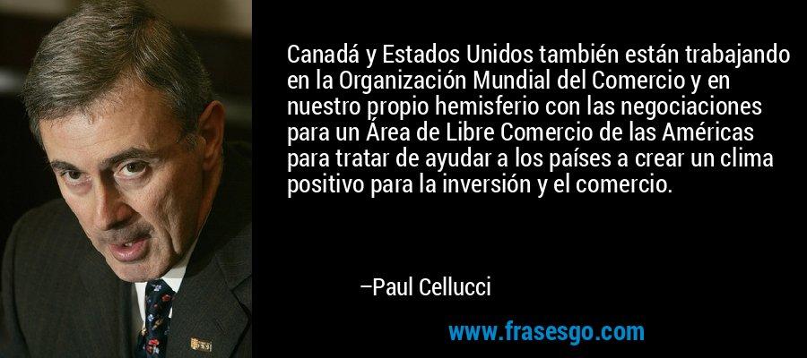 Canadá y Estados Unidos también están trabajando en la Organización Mundial del Comercio y en nuestro propio hemisferio con las negociaciones para un Área de Libre Comercio de las Américas para tratar de ayudar a los países a crear un clima positivo para la inversión y el comercio. – Paul Cellucci