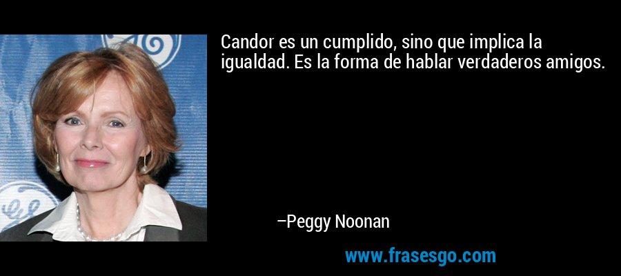 Candor es un cumplido, sino que implica la igualdad. Es la forma de hablar verdaderos amigos. – Peggy Noonan