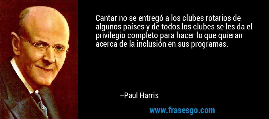 Cantar no se entregó a los clubes rotarios de algunos países y de todos los clubes se les da el privilegio completo para hacer lo que quieran acerca de la inclusión en sus programas. – Paul Harris