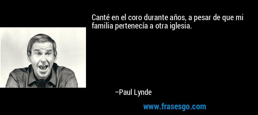 Canté en el coro durante años, a pesar de que mi familia pertenecía a otra iglesia. – Paul Lynde