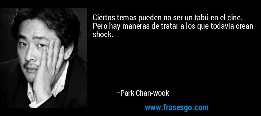 Ciertos temas pueden no ser un tabú en el cine. Pero hay maneras de tratar a los que todavía crean shock. – Park Chan-wook