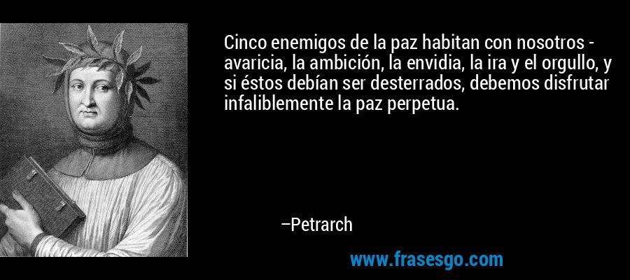 Cinco enemigos de la paz habitan con nosotros - avaricia, la ambición, la envidia, la ira y el orgullo, y si éstos debían ser desterrados, debemos disfrutar infaliblemente la paz perpetua. – Petrarch