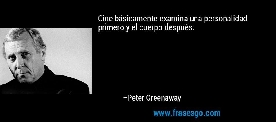 Cine básicamente examina una personalidad primero y el cuerpo después. – Peter Greenaway