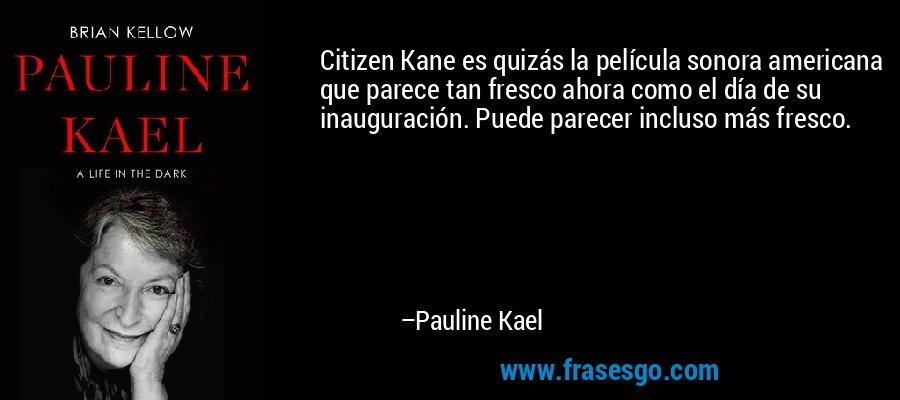 Citizen Kane es quizás la película sonora americana que parece tan fresco ahora como el día de su inauguración. Puede parecer incluso más fresco. – Pauline Kael