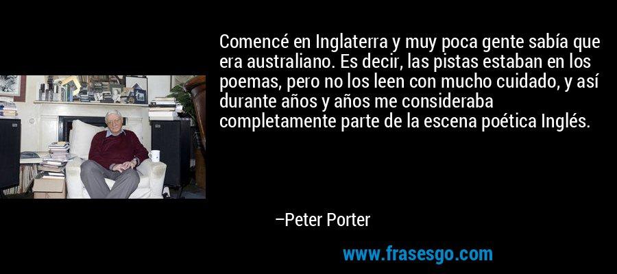 Comencé en Inglaterra y muy poca gente sabía que era australiano. Es decir, las pistas estaban en los poemas, pero no los leen con mucho cuidado, y así durante años y años me consideraba completamente parte de la escena poética Inglés. – Peter Porter