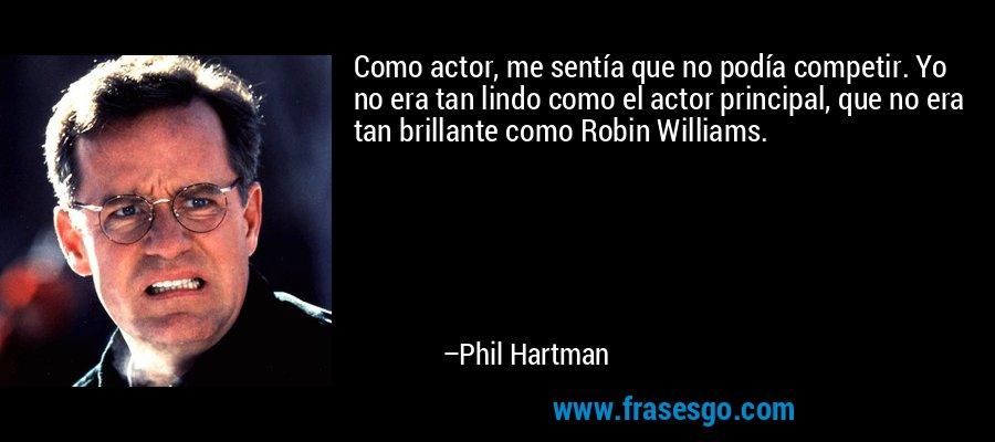 Como actor, me sentía que no podía competir. Yo no era tan lindo como el actor principal, que no era tan brillante como Robin Williams. – Phil Hartman