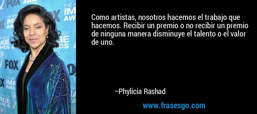 Como artistas, nosotros hacemos el trabajo que hacemos. Recibir un premio o no recibir un premio de ninguna manera disminuye el talento o el valor de uno. – Phylicia Rashad