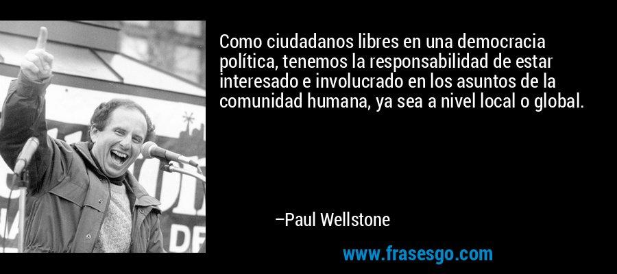 Como ciudadanos libres en una democracia política, tenemos la responsabilidad de estar interesado e involucrado en los asuntos de la comunidad humana, ya sea a nivel local o global. – Paul Wellstone