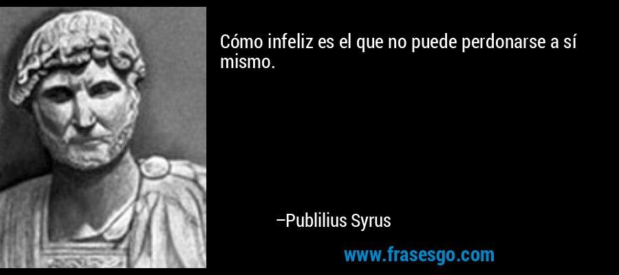 Cómo infeliz es el que no puede perdonarse a sí mismo. – Publilius Syrus