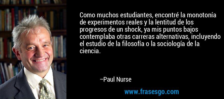 Como muchos estudiantes, encontré la monotonía de experimentos reales y la lentitud de los progresos de un shock, ya mis puntos bajos contemplaba otras carreras alternativas, incluyendo el estudio de la filosofía o la sociología de la ciencia. – Paul Nurse