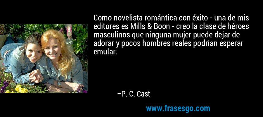Como novelista romántica con éxito - una de mis editores es Mills & Boon - creo la clase de héroes masculinos que ninguna mujer puede dejar de adorar y pocos hombres reales podrían esperar emular. – P. C. Cast