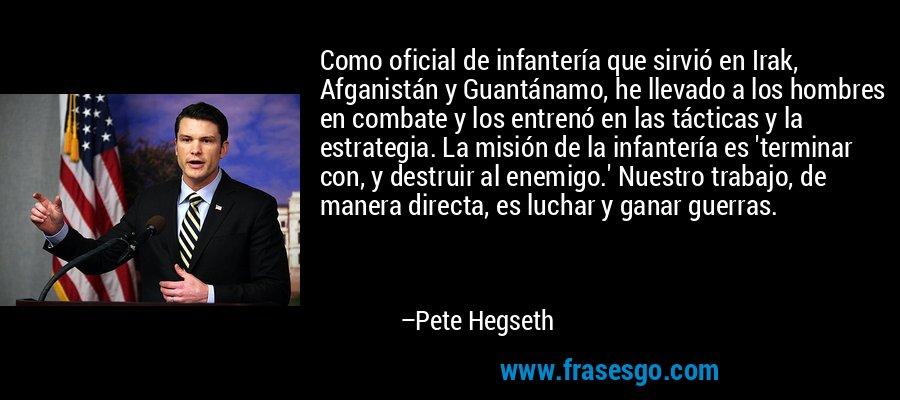 Como oficial de infantería que sirvió en Irak, Afganistán y Guantánamo, he llevado a los hombres en combate y los entrenó en las tácticas y la estrategia. La misión de la infantería es 'terminar con, y destruir al enemigo.' Nuestro trabajo, de manera directa, es luchar y ganar guerras. – Pete Hegseth