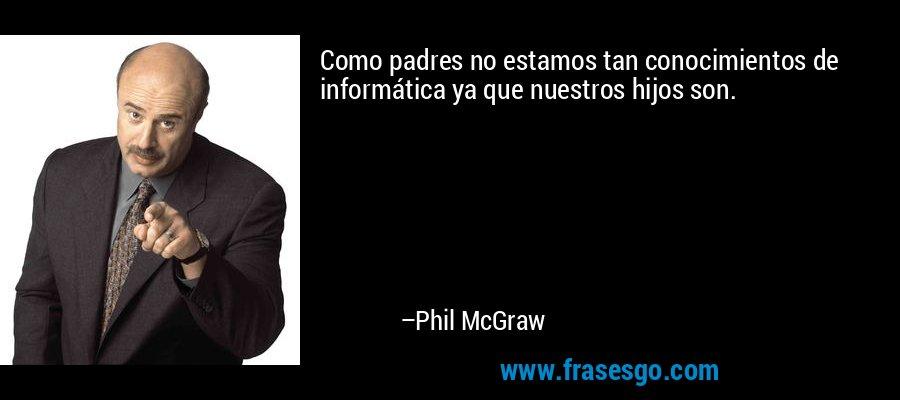 Como padres no estamos tan conocimientos de informática ya que nuestros hijos son. – Phil McGraw