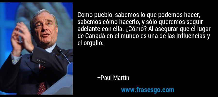 Como pueblo, sabemos lo que podemos hacer, sabemos cómo hacerlo, y sólo queremos seguir adelante con ella. ¿Cómo? Al asegurar que el lugar de Canadá en el mundo es una de las influencias y el orgullo. – Paul Martin