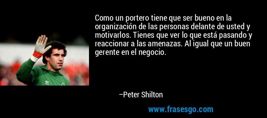 Como un portero tiene que ser bueno en la organización de las personas delante de usted y motivarlos. Tienes que ver lo que está pasando y reaccionar a las amenazas. Al igual que un buen gerente en el negocio. – Peter Shilton
