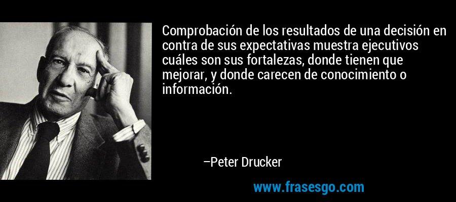 Comprobación de los resultados de una decisión en contra de sus expectativas muestra ejecutivos cuáles son sus fortalezas, donde tienen que mejorar, y donde carecen de conocimiento o información. – Peter Drucker