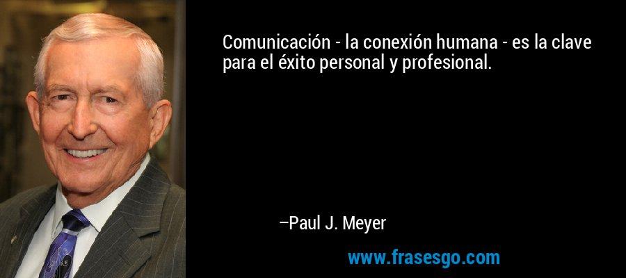 Comunicación - la conexión humana - es la clave para el éxito personal y profesional. – Paul J. Meyer