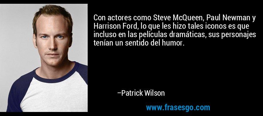 Con actores como Steve McQueen, Paul Newman y Harrison Ford, lo que les hizo tales iconos es que incluso en las películas dramáticas, sus personajes tenían un sentido del humor. – Patrick Wilson