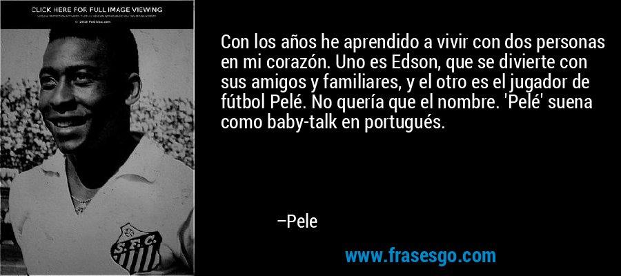 Con los años he aprendido a vivir con dos personas en mi corazón. Uno es Edson, que se divierte con sus amigos y familiares, y el otro es el jugador de fútbol Pelé. No quería que el nombre. 'Pelé' suena como baby-talk en portugués. – Pele