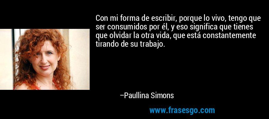 Con mi forma de escribir, porque lo vivo, tengo que ser consumidos por él, y eso significa que tienes que olvidar la otra vida, que está constantemente tirando de su trabajo. – Paullina Simons